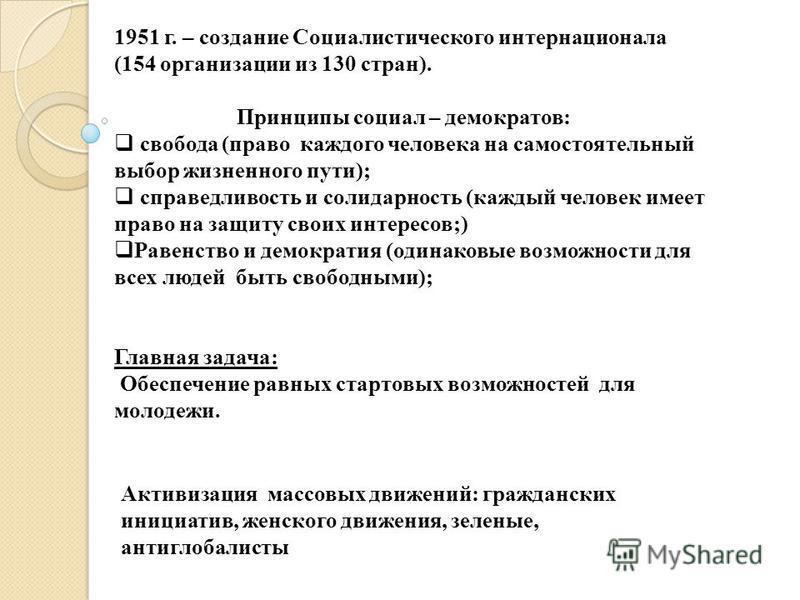 1951 г. – создание Социалистического интернационала (154 организации из 130 стран). Принципы социал – демократов: свобода (право каждого человека на самостоятельный выбор жизненного пути); справедливость и солидарность (каждый человек имеет право на