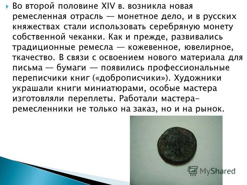 Во второй половине XIV в. возникла новая ремесленная отрасль монетное дело, и в русских княжествах стали использовать серебряную монету собственной чеканки. Как и прежде, развивались традиционные ремесла кожевенное, ювелирное, ткачество. В связи с ос