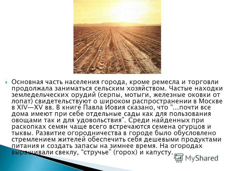 Основная часть населения города, кроме ремесла и торговли продолжала заниматься сельским хозяйством. Частые находки земледельческих орудий (серпы, мотыги, железные оковки от лопат) свидетельствуют о широком распространении в Москве в XIVXV вв. В книг