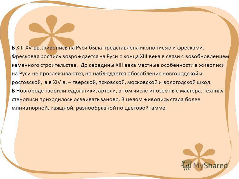 В XIII-XV вв. живопись на Руси была представлена иконописью и фресками. Фресковая роспись возрождается на Руси с конца XIII века в связи с возобновлением каменного строительства. До середины XIII века местные особенности в живописи на Руси не прослеж