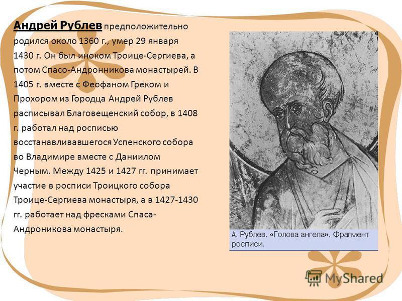 Андрей Рублев предположительно родился около 1360 г., умер 29 января 1430 г. Он был иноком Троице-Сергиева, а потом Спасо-Андронникова монастырей. В 1405 г. вместе с Феофаном Греком и Прохором из Городца Андрей Рублев расписывал Благовещенский собор,