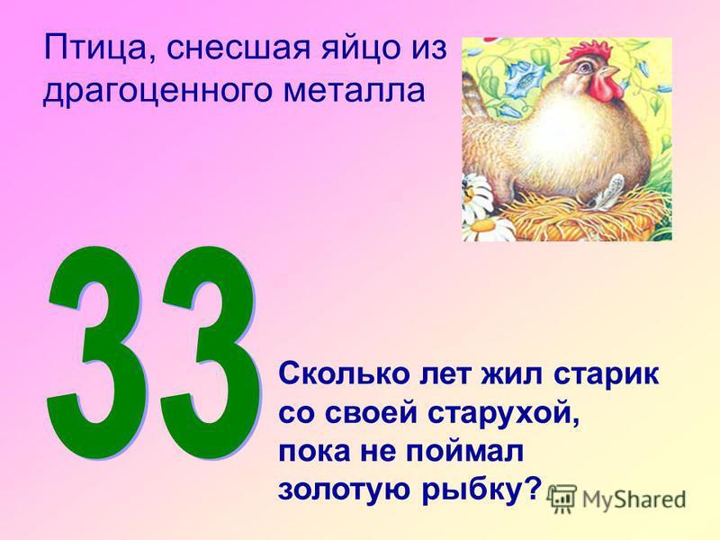 Птица, снесшая яйцо из драгоценного металла Сколько лет жил старик со своей старухой, пока не поймал золотую рыбку?