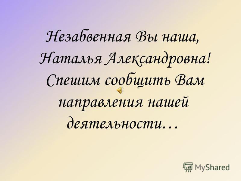 Незабвенная Вы наша, Наталья Александровна! Спешим сообщить Вам направления нашей деятельности…