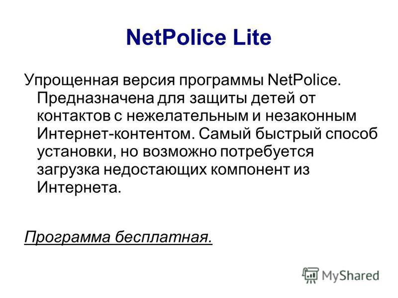 NetPolice Lite Упрощенная версия программы NetPolice. Предназначена для защиты детей от контактов с нежелательным и незаконным Интернет-контентом. Самый быстрый способ установки, но возможно потребуется загрузка недостающих компонент из Интернета. Пр