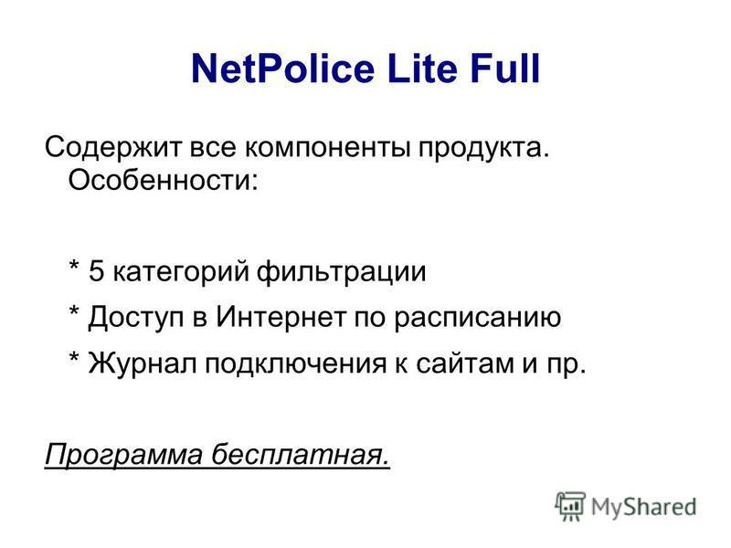 NetPolice Lite Full Содержит все компоненты продукта. Особенности: * 5 категорий фильтрации * Доступ в Интернет по расписанию * Журнал подключения к сайтам и пр. Программа бесплатная.