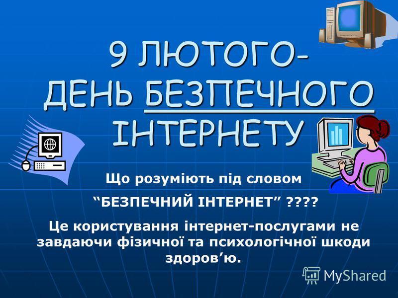 9 ЛЮТОГО- ДЕНЬ БЕЗПЕЧНОГО ІНТЕРНЕТУ Що розуміють під словом БЕЗПЕЧНИЙ ІНТЕРНЕТ ???? Це користування інтернет-послугами не завдаючи фізичної та психологічної шкоди здоровю.