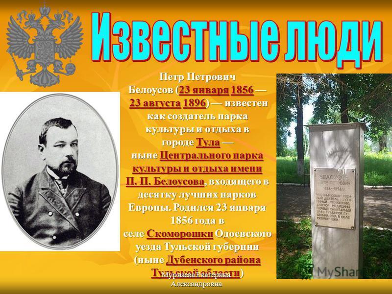 Петр Петрович Белоусов (23 января 1856 23 августа 1896) известен как создатель парка культуры и отдыха в городе Тула ныне Центрального парка культуры и отдыха имени П. П. Белоусова, входящего в десятку лучших парков Европы. Родился 23 января 1856 год