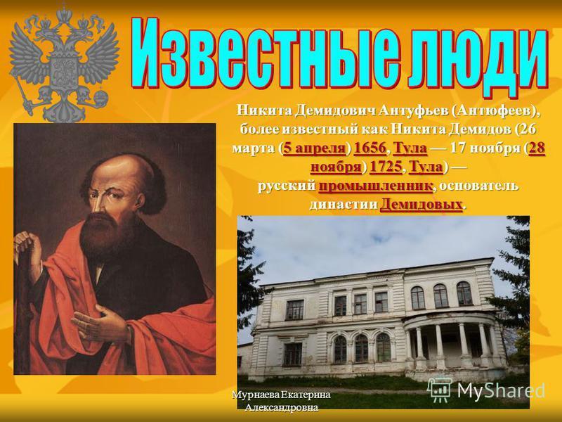 Никита Демидович Антуфьев (Антюфеев), более известный как Никита Демидов (26 марта (5 апреля) 1656, Тула 17 ноября (28 ноября) 1725, Тула) русский промышленник, основатель династии Демидовых. 5 апреля 1656Тула 28 ноября 1725Тулапромышленник Демидовых