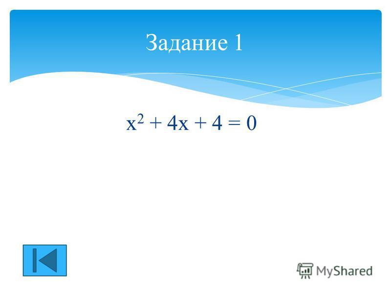 х 2 + 4 х + 4 = 0 Задание 1