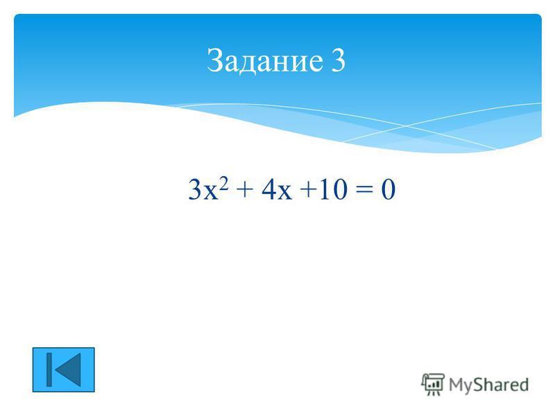 3 х 2 + 4 х +10 = 0 Задание 3