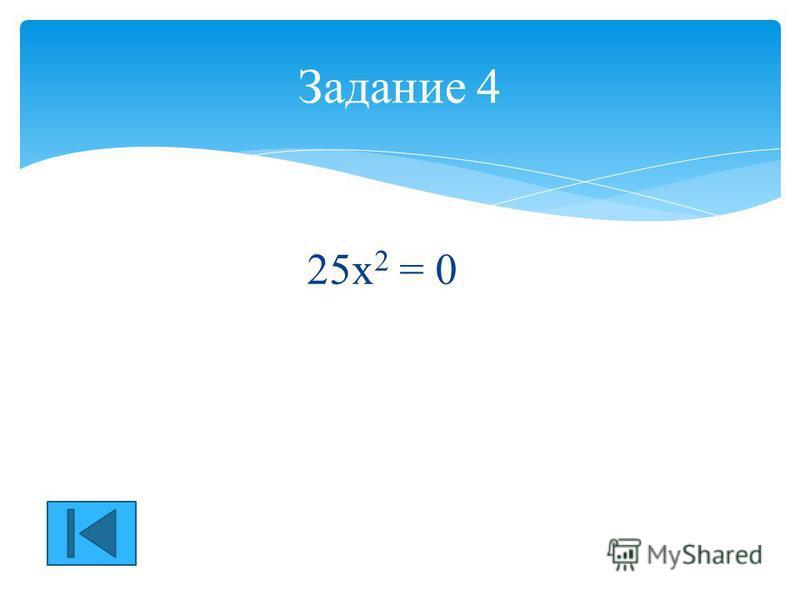 25 х 2 = 0 Задание 4