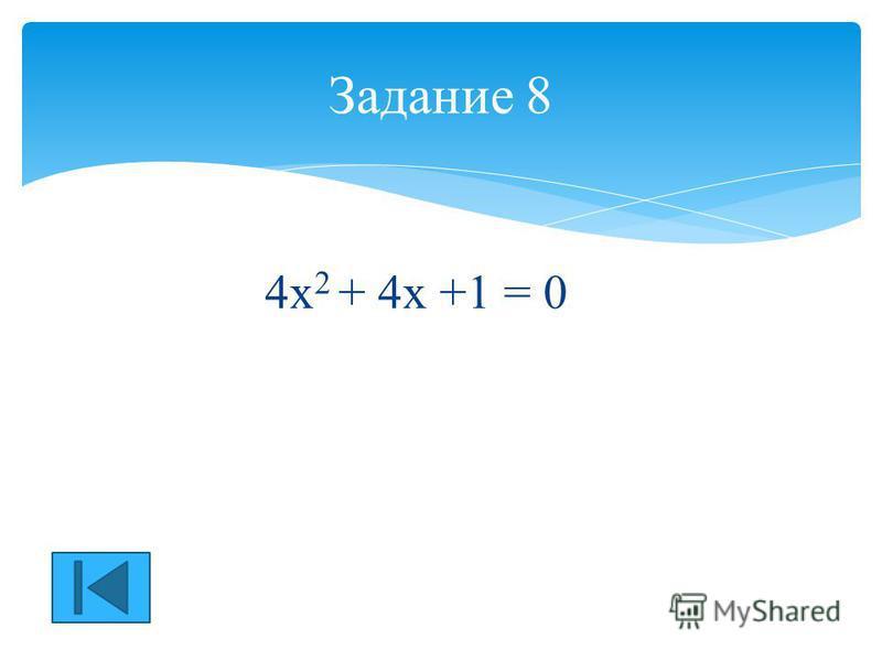 4 х 2 + 4 х +1 = 0 Задание 8