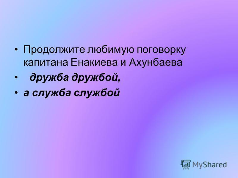 Продолжите любимую поговорку капитана Енакиева и Ахунбаева дружба дружбой, а служба службой