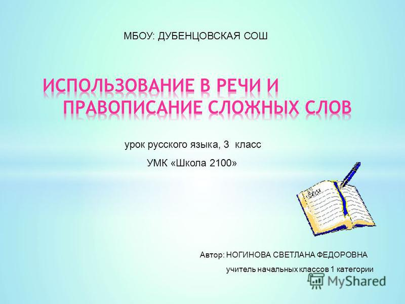 МБОУ: ДУБЕНЦОВСКАЯ СОШ урок русского языка, 3 класс УМК «Школа 2100» Автор: НОГИНОВА СВЕТЛАНА ФЕДОРОВНА учитель начальных классов 1 категории