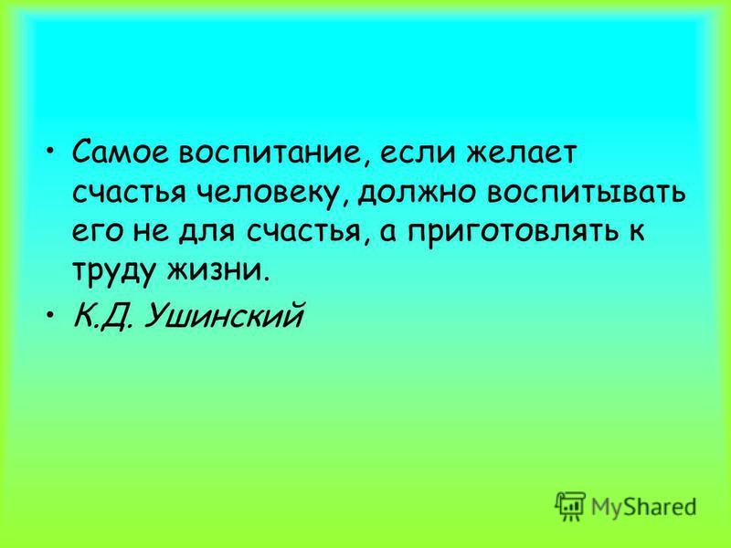 Самое воспитание, если желает счастья человеку, должно воспитывать его не для счастья, а приготовлять к труду жизни. К.Д. Ушинский