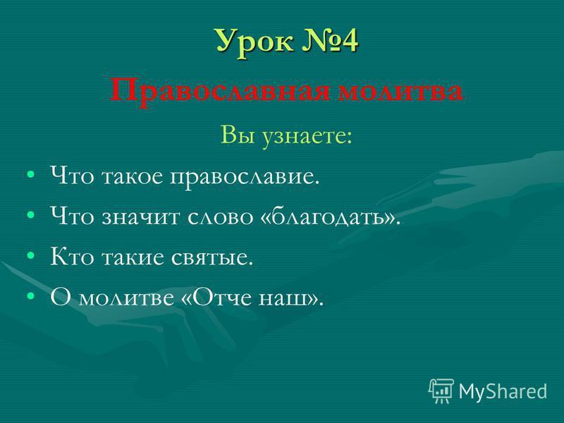 Урок 4 Православная молитва Вы узнаете: Что такое православие. Что значит слово «благодать». Кто такие святые. О молитве «Отче наш».