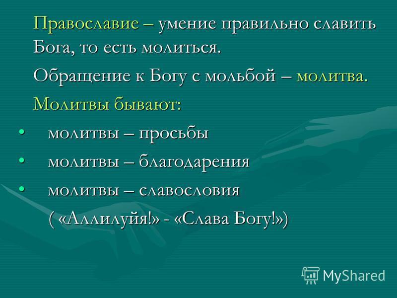 Православие – умение правильно славить Бога, то есть молиться. Православие – умение правильно славить Бога, то есть молиться. Обращение к Богу с мольбой – молитва. Обращение к Богу с мольбой – молитва. Молитвы бывают: Молитвы бывают: молитвы – просьб