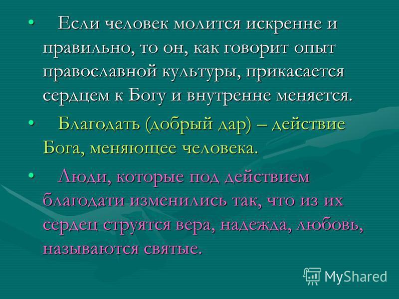 Если человек молится искренне и правильно, то он, как говорит опыт православной культуры, прикасается сердцем к Богу и внутренне меняется. Если человек молится искренне и правильно, то он, как говорит опыт православной культуры, прикасается сердцем к