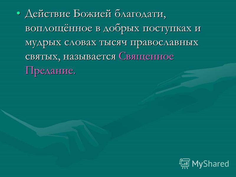 Действие Божией благодати, воплощённое в добрых поступках и мудрых словах тысяч православных святых, называется Священное Предание.Действие Божией благодати, воплощённое в добрых поступках и мудрых словах тысяч православных святых, называется Священн