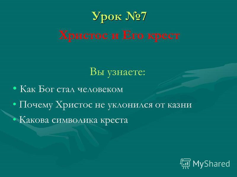 Урок 7 Христос и Его крест Вы узнаете: Как Бог стал человеком Почему Христос не уклонился от казни Какова символика креста
