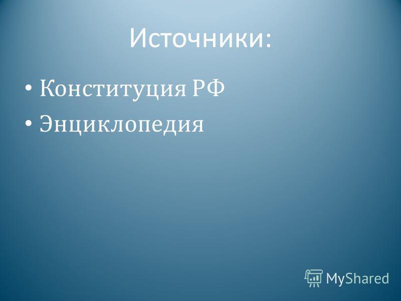 Источники: Конституция РФ Энциклопедия