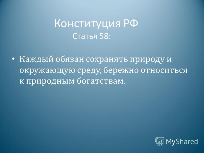 Конституция РФ Статья 58: Каждый обязан сохранять природу и окружающую среду, бережно относиться к природным богатствам.