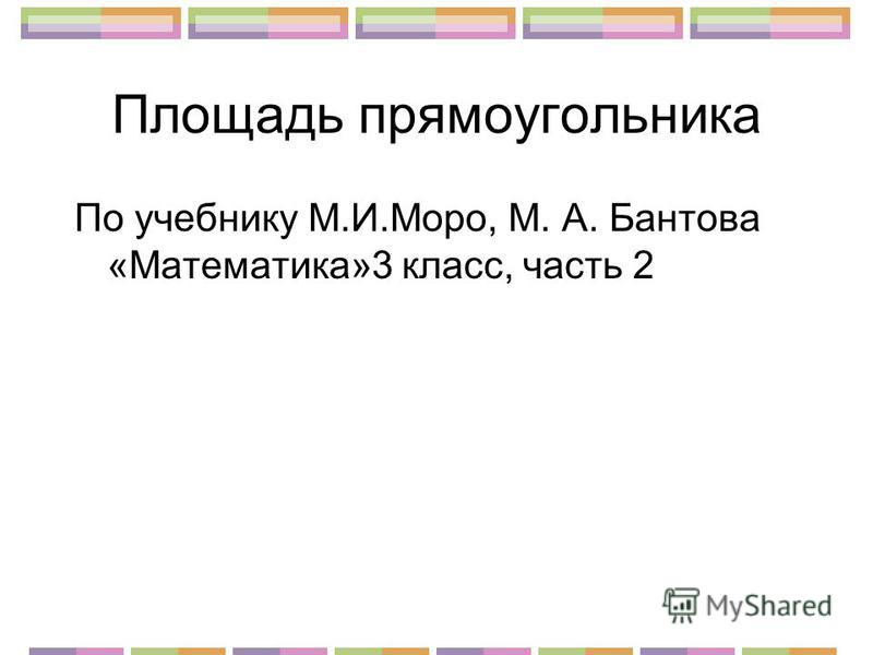 Площадь прямоугольника По учебнику М.И.Моро, М. А. Бантова «Математика»3 класс, часть 2