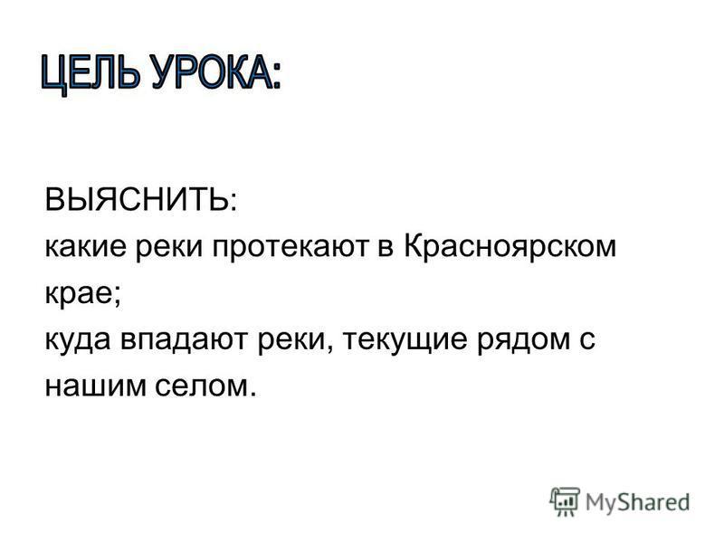 ВЫЯСНИТЬ: какие реки протекают в Красноярском крае; куда впадают реки, текущие рядом с нашим селом.