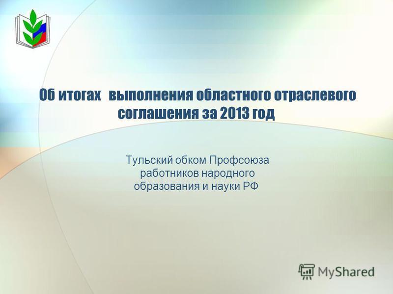 Об итогах выполнения областного отраслевого соглашения за 2013 год Тульский обком Профсоюза работников народного образования и науки РФ