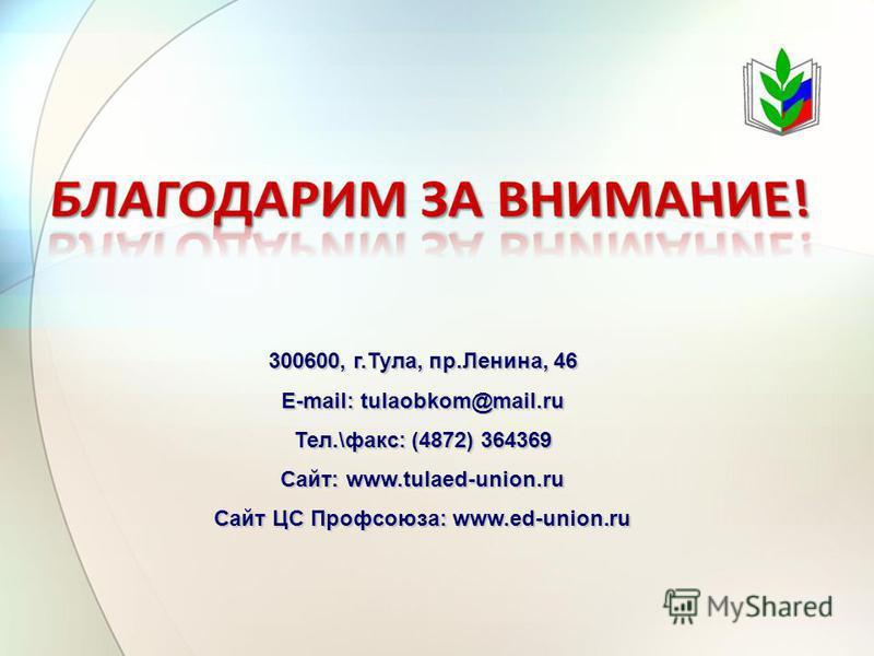 300600, г.Тула, пр.Ленина, 46 E-mail: tulaobkom@mail.ru Тел.\факс: (4872) 364369 Сайт: www.tulaed-union.ru Сайт ЦС Профсоюза: www.ed-union.ru