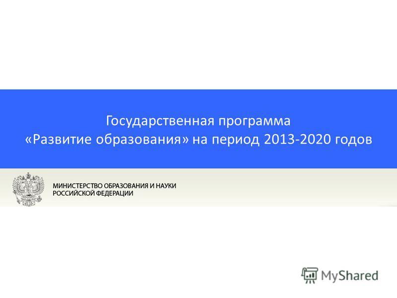 Государственная программа «Развитие образования» на период 2013-2020 годов