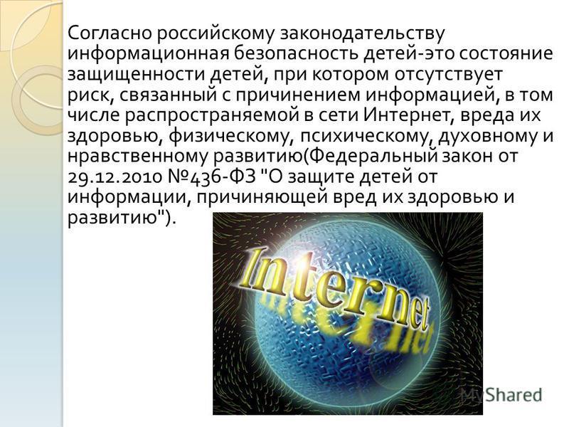 Согласно российскому законодательству информационная безопасность детей - это состояние защищенности детей, при котором отсутствует риск, связанный с причинением информацией, в том числе распространяемой в сети Интернет, вреда их здоровью, физическом