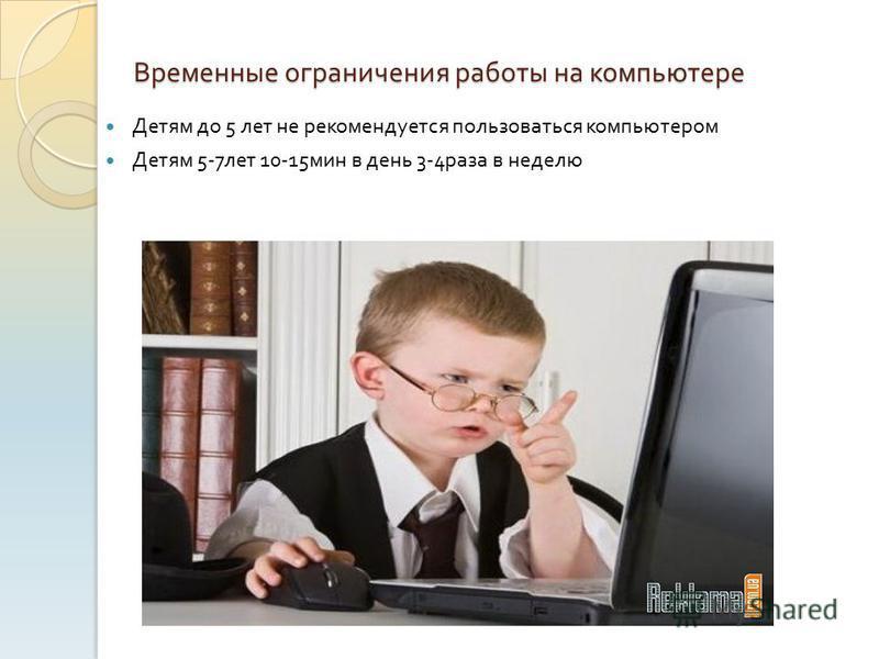 Временные ограничения работы на компьютере Детям до 5 лет не рекомендуется пользоваться компьютером Детям 5-7 лет 10-15 мин в день 3-4 раза в неделю