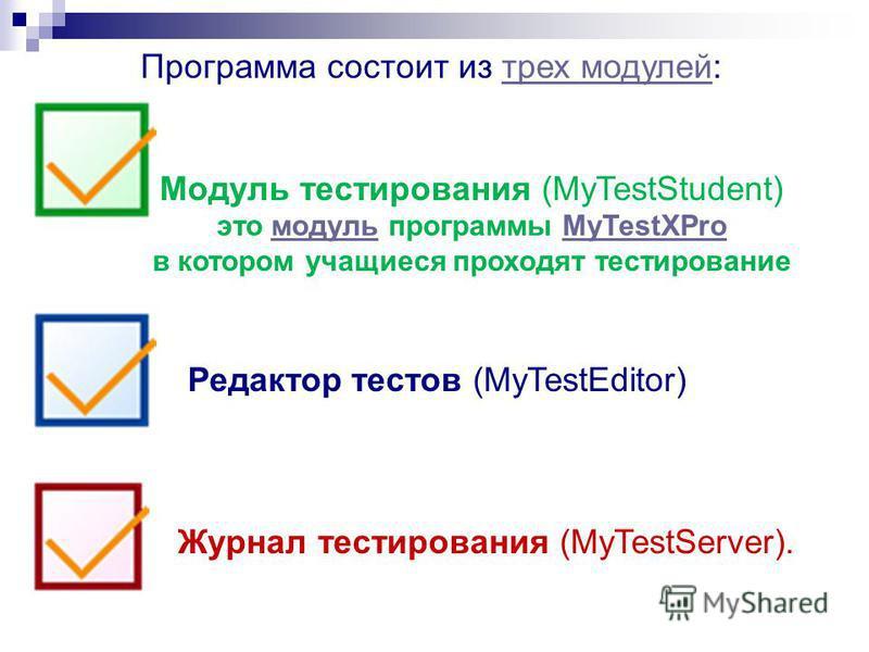 Программа состоит из трех модулей:трех модулей Модуль тестирования (MyTestStudent) это модуль программы MyTestXPro модульMyTestXPro в котором учащиеся проходят тестирование Редактор тестов (MyTestEditor) Журнал тестирования (MyTestServer).