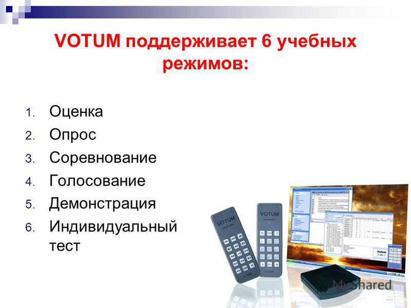 VOTUM поддерживает 6 учебных режимов: 1. Оценка 2. Опрос 3. Соревнование 4. Голосование 5. Демонстрация 6. Индивидуальный тест
