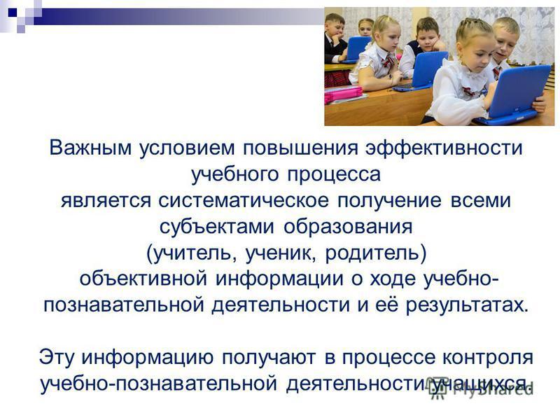 Важным условием повышения эффективности учебного процесса является систематическое получение всеми субъектами образования (учитель, ученик, родитель) объективной информации о ходе учебно- познавательной деятельности и её результатах. Эту информацию п