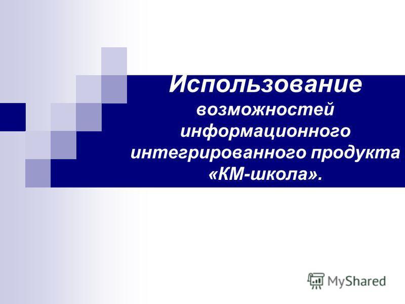 Использование возможностей информационного интегрированного продукта «КМ-школа».