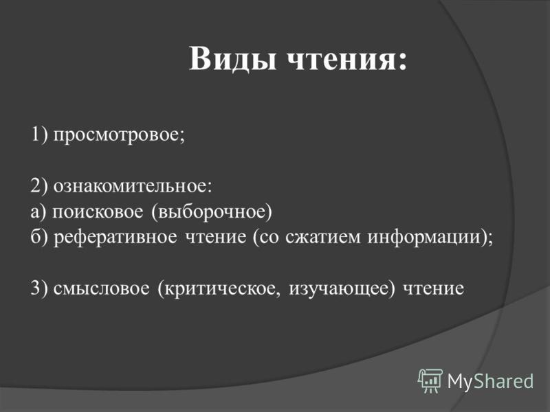 Виды чтения: 1) просмотровое; 2) ознакомительное: а) поисковое (выборочное) б) реферативное чтение (со сжатием информации); 3) смысловое (критическое, изучающее) чтение