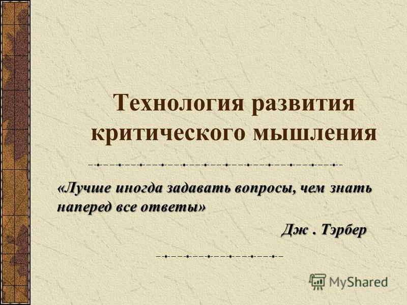 Технология развития критического мышления «Лучше иногда задавать вопросы, чем знать наперед все ответы» Дж. Тэрбер Дж. Тэрбер