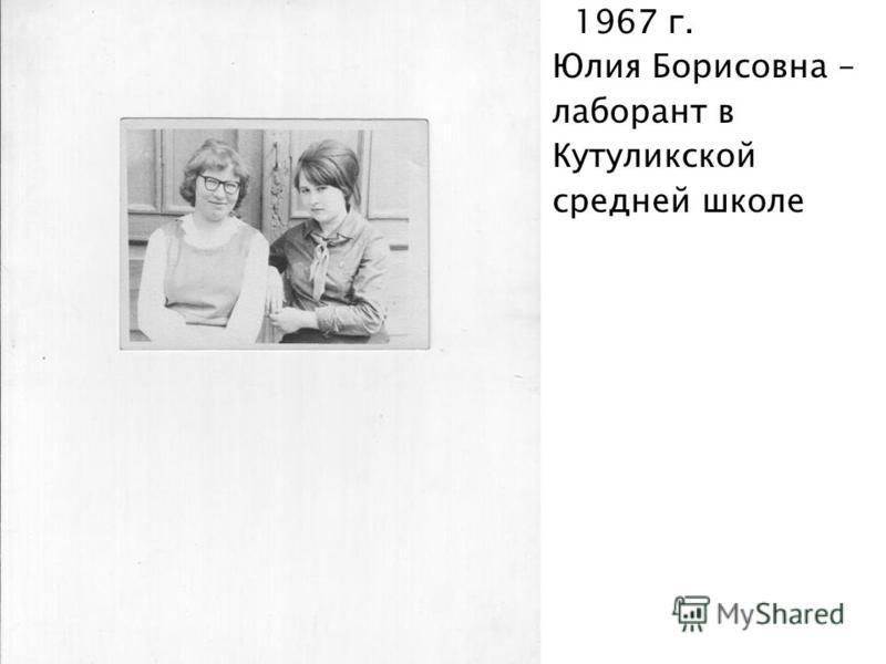 1967 г. Юлия Борисовна – лаборант в Кутуликской средней школе