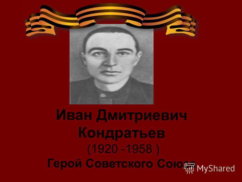 Иван Дмитриевич Кондратьев (1920 -1958 ) Герой Советского Союза