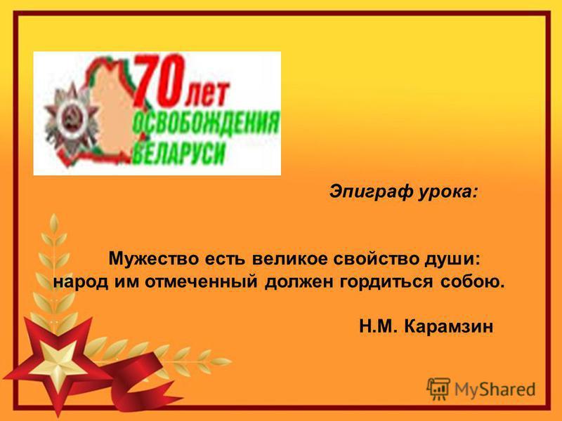 Эпиграф урока: Мужество есть великое свойство души: народ им отмеченный должен гордиться собою. Н.М. Карамзин