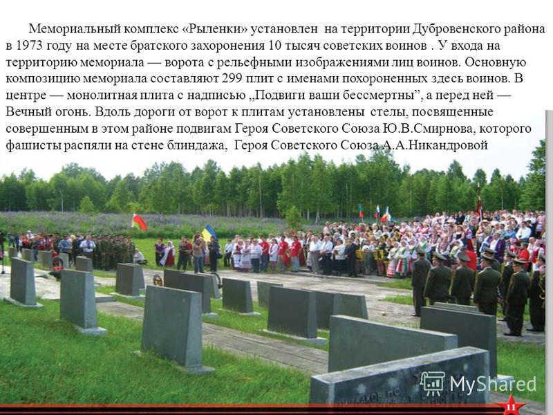 Мемориальный комплекс «Рыленки» установлен на территории Дубровенского района в 1973 году на месте братского захоронения 10 тысяч советских воинов. У входа на территорию мемориала ворота с рельефными изображениями лиц воинов. Основную композицию мемо