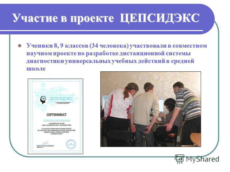 Участие в проекте ЦЕПСИДЭКС Ученики 8, 9 классов (34 человека) участвовали в совместном научном проекте по разработке дистанционной системы диагностики универсальных учебных действий в средней школе Ученики 8, 9 классов (34 человека) участвовали в со