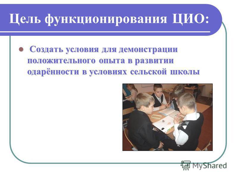Цель функционирования ЦИО: Создать условия для демонстрации положительного опыта в развитии одарённости в условиях сельской школы Создать условия для демонстрации положительного опыта в развитии одарённости в условиях сельской школы