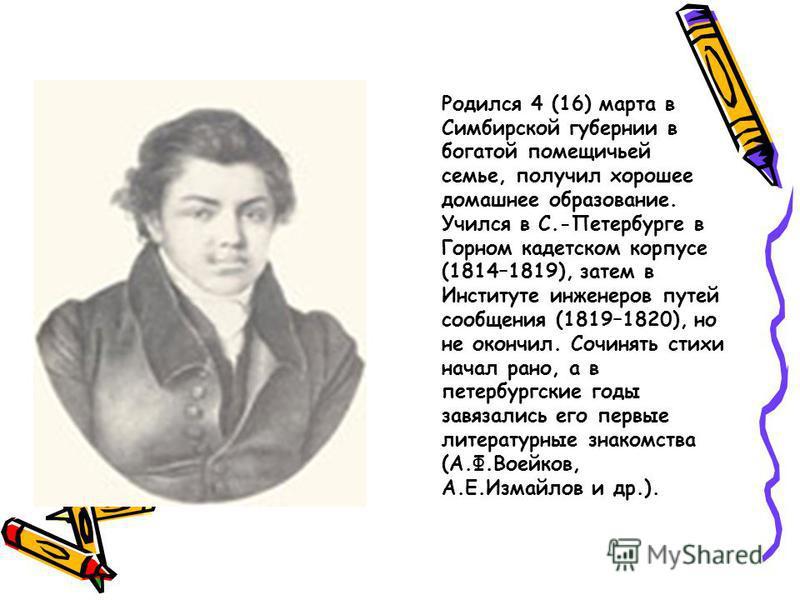 Родился 4 (16) марта в Симбирской губернии в богатой помещичьей семье, получил хорошее домашнее образование. Учился в С.-Петербурге в Горном кадетском корпусе (1814–1819), затем в Институте инженеров путей сообщения (1819–1820), но не окончил. Сочиня