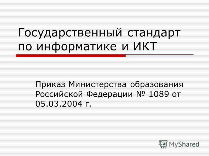 Государственный стандарт по информатике и ИКТ Приказ Министерства образования Российской Федерации 1089 от 05.03.2004 г.