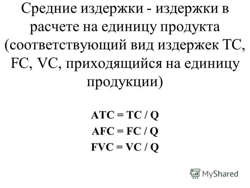 Средние издержки - издержки в расчете на единицу продукта (соответствующий вид издержек TC, FC, VC, приходящийся на единицу продукции) ATC = TC / Q AFC = FC / Q FVC = VC / Q