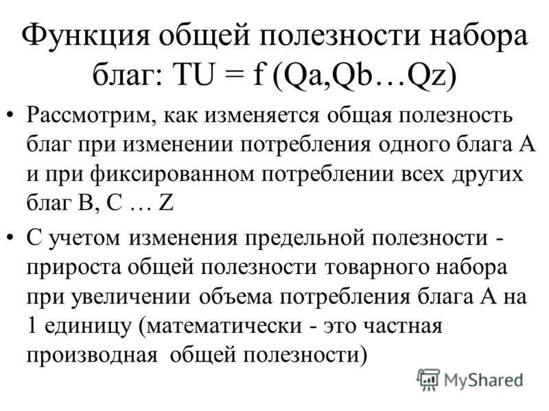 Функция общей полезности набора благ: TU = f (Qa,Qb…Qz) Рассмотрим, как изменяется общая полезность благ при изменении потребления одного блага А и при фиксированном потреблении всех других благ B, C … Z C учетом изменения предельной полезности - при