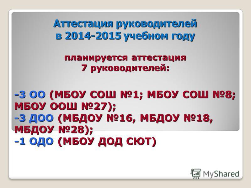 Аттестация руководителей в 2014-2015 учебном году планируется аттестация 7 руководителей: -3 ОО (МБОУ СОШ 1; МБОУ СОШ 8; МБОУ ООШ 27); -3 ДОО (МБДОУ 16, МБДОУ 18, МБДОУ 28); -1 ОДО (МБОУ ДОД СЮТ) 9